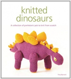 Knitted Dinosaurs: A Collection Of Prehistoric Pals To Knit From Scratch by Tina Barrett